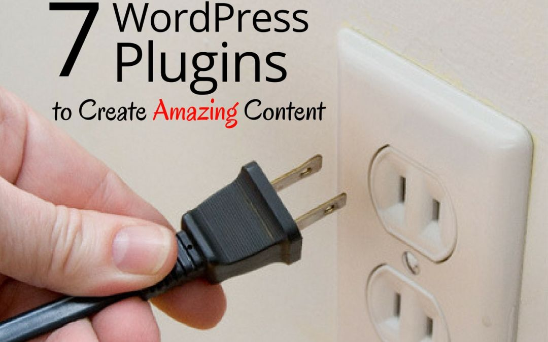 7 WordPress Plugins You Need to Create Amazing Content