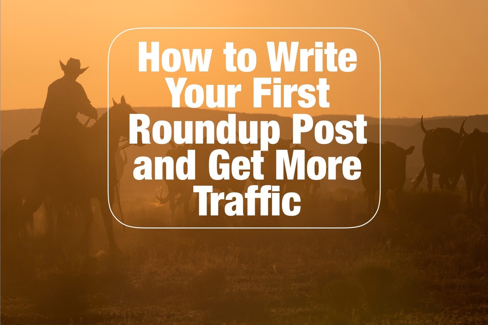 How to Write Your First Roundup Post and get More Traffic