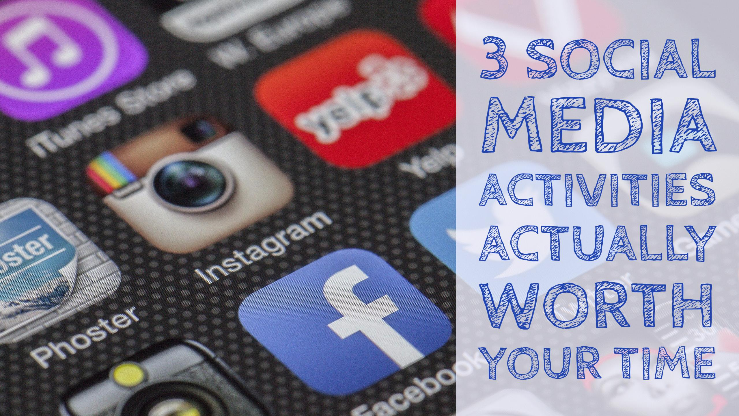 3 Social Media Activities Actually Worth Your Time