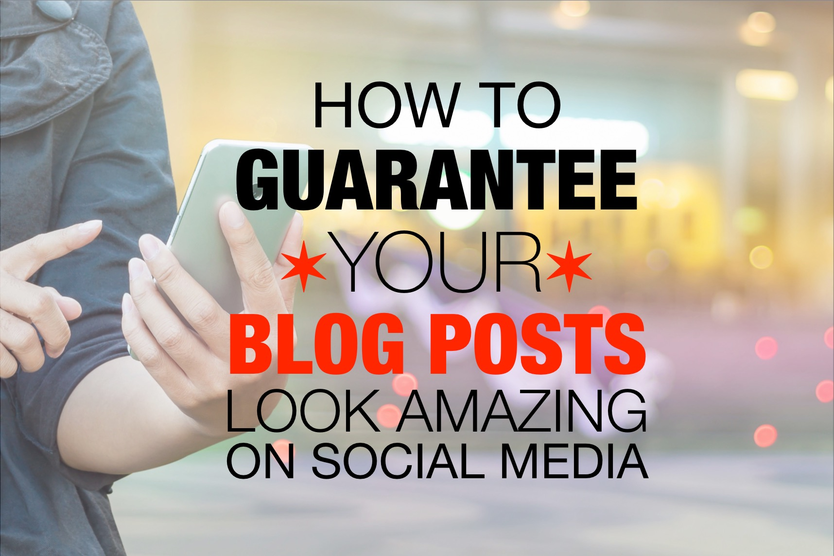 How to Guarantee Your Blog Posts Look Amazing on Social Media