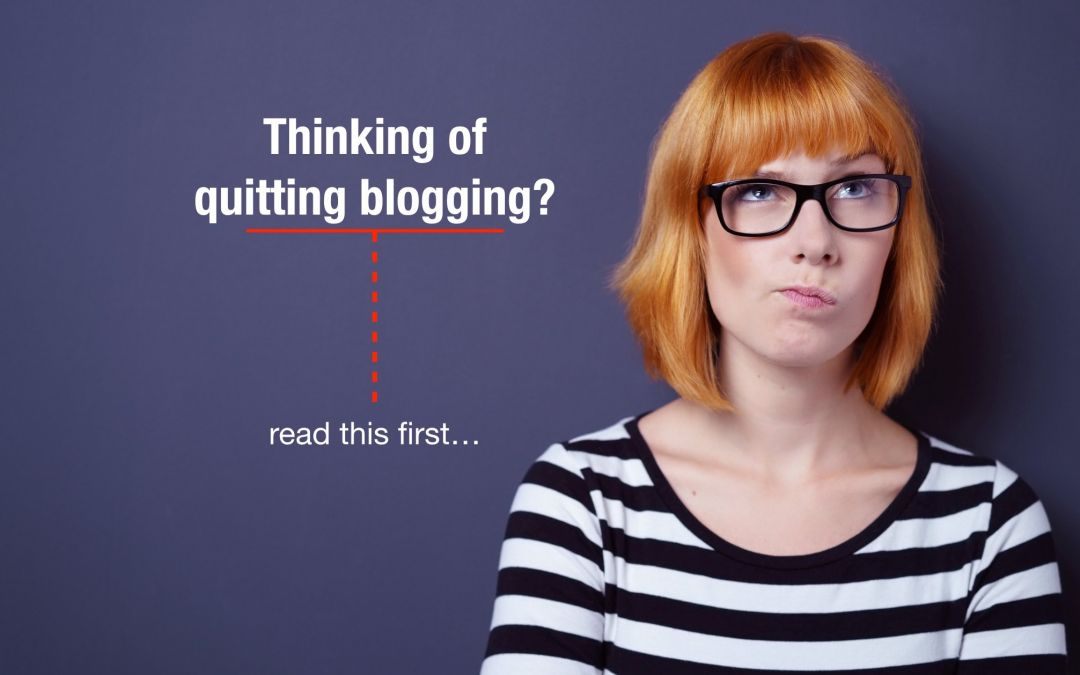 Thinking of quitting blogging? Read this first.