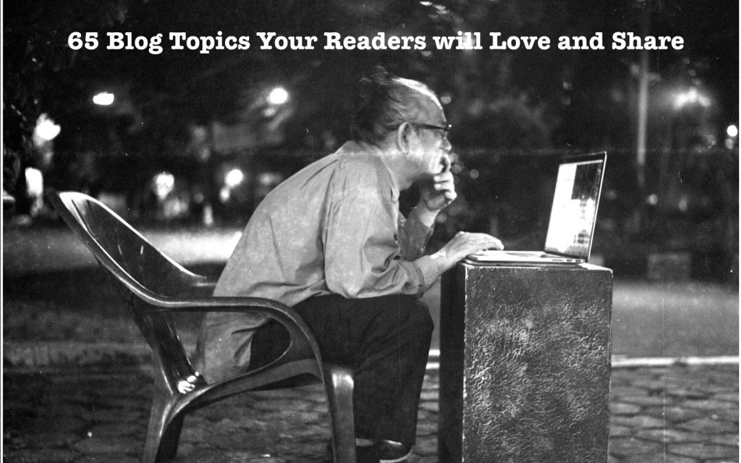 65 Blog Topics Your Readers Will Love and Share