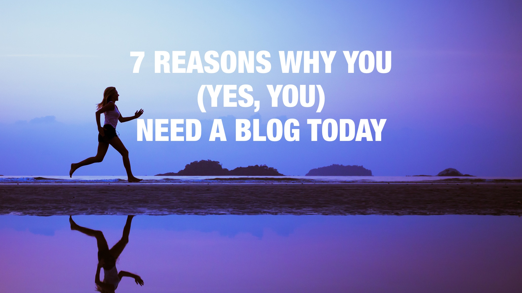 The ultimate list: 7 reasons why you (yes, you) need a blog today