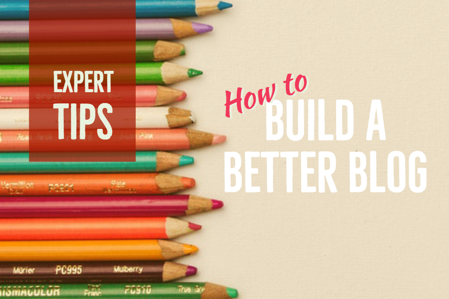 How to Build a Better Blog: 5 Industry Experts Share Their Top Tips