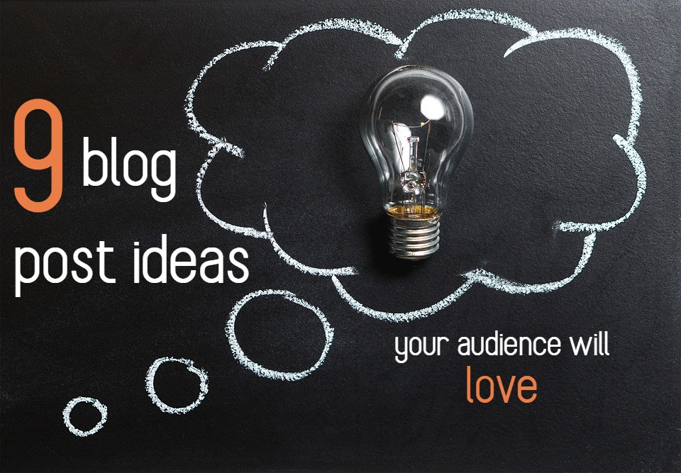 9 blog post ideas your audience will love