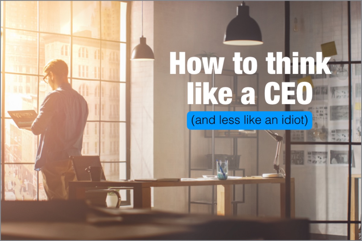 How to Think More Like a CEO and Less Like an Idiot