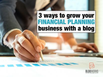 3 Ways to Grow Your Financial Planning Business With a Blog.