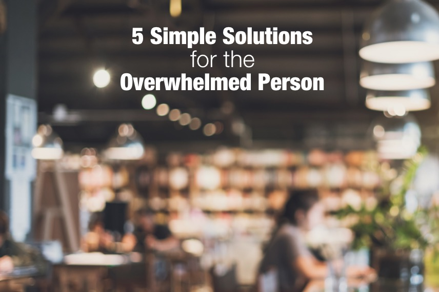 5 Simple Solutions For The Overwhelmed Person